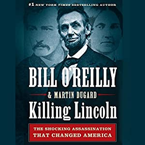 Killing Lincoln: The Shocking Assassination That Changed America Forever (       UNABRIDGED) by Bill O'Reilly, Martin Dugard Narrated by Bill O'Reilly