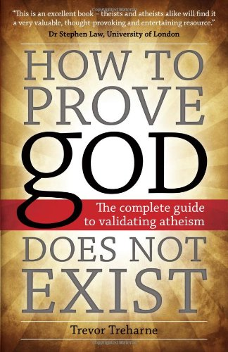 How to Prove god Does Not Exist: The Complete Guide to Validating Atheism, by Trevor Treharne