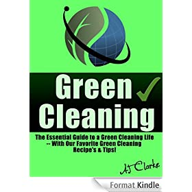 "Green Cleaning ""The Essential Guide to a Green Cleaning Life -- With Our Favorite Green Cleaning Recipe's & Tips!"""