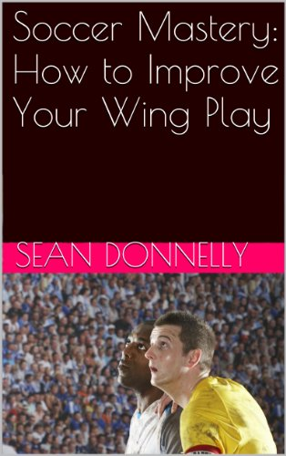Soccer Mastery: How to Improve Your Wing Play, by Sean Donnelly