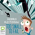 Too Small to Fail (       UNABRIDGED) by Morris Gleitzman Narrated by Morris Gleitzman