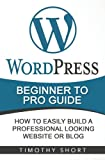 Wordpress: Beginner to Pro Guide - How to Easily Build a Professional Looking Website or Blog: (WordPress 2016 Guide) (Volume 1)