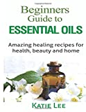 Essential Oils for Beginners:: Amazing healing recipes for Health, Beauty AND Home