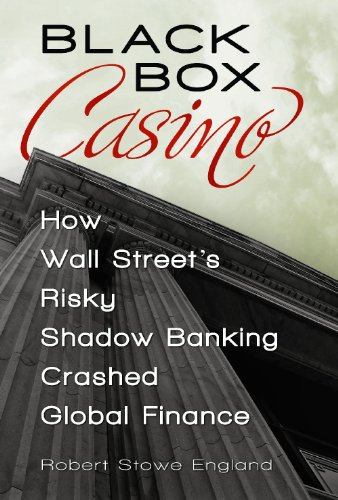 Black Box Casino: How Wall Street's Risky Shadow Banking Crashed Global Finance