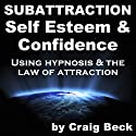 Subattraction Self Esteem & Confidence: Using Hypnosis & The Law of Attraction  by Craig Beck