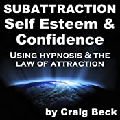 Subattraction Self Esteem & Confidence: Using Hypnosis & The Law of Attraction | [Craig Beck]
