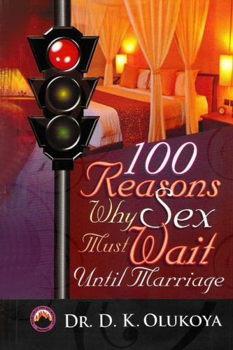 100 Reasons why sex must wait until marriage, by Dr. D. K. Olukoya