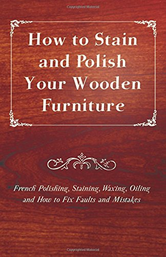 how-to-stain-and-polish-your-wooden-furniture-french-polishing-staining-waxing-oiling-and-how-to-fix