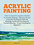 Acrylic Painting: The Ultimate Crash Course To Acrylic Painting - Discover the Art of Acrylic Painting for Still Life Painting, Landscape Painting and Portrait Painting (Acrylic Paint Techniques)