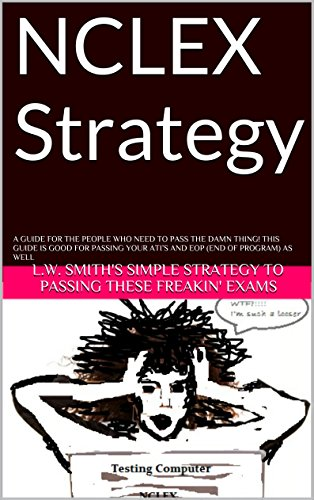L.W. Smith's simple strategy to passing these freakin' exams - NCLEX Strategy: A guide for the people who need to pass the damn thing! This guide is good for passing your ATI's and EOP (End of program) as well