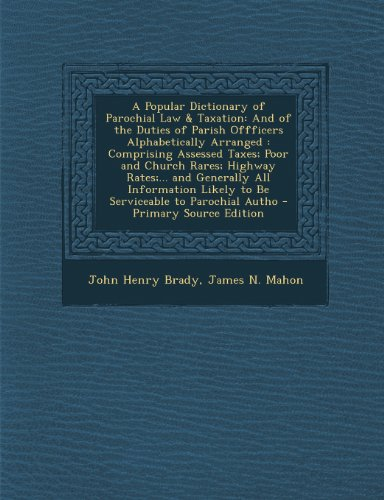 A Popular Dictionary of Parochial Law & Taxation: And of the Duties of Parish Offficers Alphabetically Arranged: Comprising Assessed Taxes; Poor and ... Likely to Be Serviceable to Parochial Autho