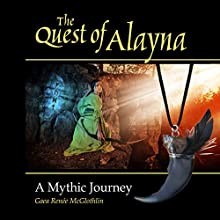 The Quest of Alayna: A Mythic Journey | Livre audio Auteur(s) : Gaea Renée McGlothlin Narrateur(s) : Gaea Renée McGlothlin