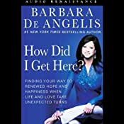 How Did I Get Here?: Finding Your Way to Renewed Hope & Happiness When Life & Love Take Unexpected Turns | [Barbara De Angelis]