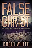 Chris White False Christ: Will the Antichrist Claim to Be the Jewish Messiah?