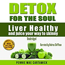 Detox for the Soul: Liver Healthy, and Juice Your Way to Skinny (Cleanse the Liver, Feel Energized, and Lose Weight with These Super Juice Recipes Book 1) (       UNABRIDGED) by Pennie Mae Cartawick, Cartawick Pennie Mae Narrated by Andrea Shiffman