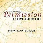 Give YourSelf Permission to Live Your Life | Priya Rana Kapoor