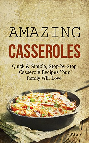 Amazing Casseroles: Quick & Simple, Step-by-Step Casserole Recipes Your family Will Love by Jamie Thornton