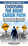 The Ultimate Guide to Choosing the Right Career Path - How You Can Discover What You Really Want and Choose the Right Profession