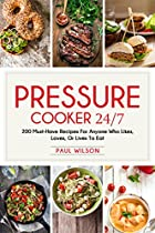 Pressure Cooker 24/7: 200 Must-have Recipes For Anyone Who Likes, Loves, Or Lives To Eat