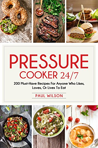 Pressure Cooker 24/7: 200 Must-Have Recipes For Anyone Who Likes, Loves, Or Lives To Eat by Paul Wilson