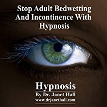 Stop Adult Bedwetting and Incontinence with Hypnosis  by Janet Mary Hall Narrated by Janet Mary Hall