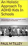 An Holistic Approach To ADHD Kids In Schools: Helping ADHD Kids, Teens, Young People Teachers & Parents Happy In The Classroom.