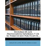 Historia de Los Protestantes Espa Oles y de Su Persecuci N Por Felipe II...