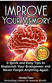 Improve Memory: 9 Quick and Easy Tips to Replenish Your Brainpower and Never Forget Anything Again