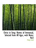 Christ in Song: Hymns of Immanual, Selected from All Ages, with Notes: Vol.I (0559869355) by Schaff, Philip