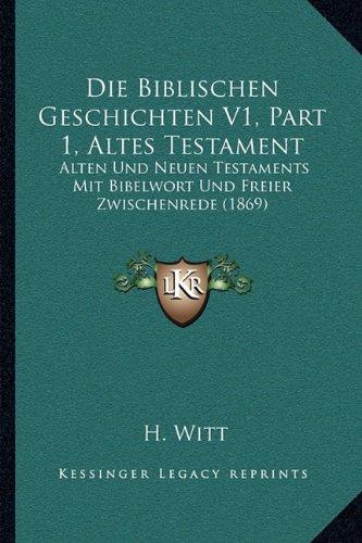Die Biblischen Geschichten V1, Part 1, Altes Testament: Alten Und Neuen Testaments Mit Bibelwort Und Freier Zwischenrede (1869)