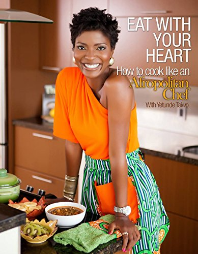 Eat with your heart. How to cook like an Afropolitan Chef: Learn how to cook healthy, flavorful, colorful meals (inspired by AFRICA) that bring people together for the love of food. by Yetunde Taiwo