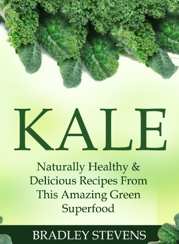 Kale: Naturally Healthy & Delicious Recipes From This Amazing Green Superfood by Bradley Stevens