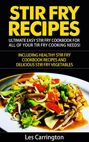 Stir Fry Recipes: Ultimate Easy Stir Fry Cookbook for All of your Stir Fry Cooking Needs!: Including Healthy Stir Fry Cookbook recipes and Delicious Stir Fry Vegetables and Stir Fry Sauce by Les Carrington