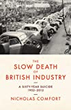 Nicholas Comfort The Slow Death of British Industry A Sixty-Year Suicide 1952-2012
