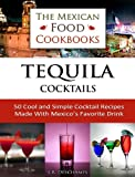 Tequila Cocktails: 50 Cool and Simple Cocktail Recipes Made With Mexicos Favorite Drink (The Mexican Food Cookbooks Book 3)