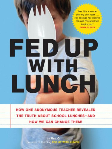 Fed Up With Lunch: The School Lunch Project: How One Anonymous Teacher Revealed The Truth About School Lunches - And How We Can Change Them!