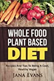 Whole Food Plant Based Diet: Recipes And Tips To Be A Cool Vegan (Plant Based Series) (Volume 1)