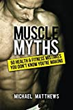 Muscle Myths: 50 Health & Fitness Mistakes You Dont Know Youre Making (The Build Healthy Muscle Series)