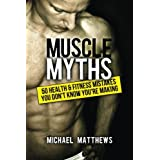 Muscle Myths: 50 Health & Fitness Mistakes You Don't Know You're Making (The Build Healthy Muscle Series) ~ Michael Matthews