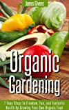 Organic Gardening: 7 Easy Steps to Freedom, Fun, and Fantastic Health By Growing Your Own Organic Food