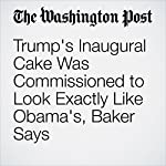 Trump's Inaugural Cake Was Commissioned to Look Exactly Like Obama's, Baker Says | Amy B Wang,Tim Carman