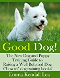 "Good Dog! The New Dog and Puppy Training Guide to Raising a Well-Behaved Dog (""how to"" dog training book)"