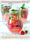 Fruit Infused Water: The Top 50 Natural Vitamin Water Recipes (Recipe Top 50s Book 26)