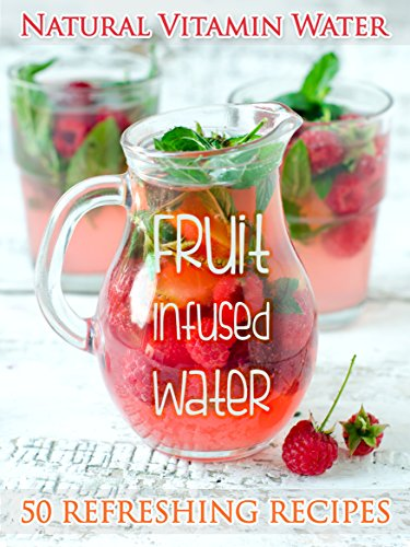Free Kindle Book : Fruit Infused Water: The Top 50 Natural Vitamin Water Recipes (Recipe Top 50