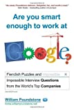 img - for Are You Smart Enough to Work at Google?: Fiendish and Impossible Interview Questions from the World's Top Companies by Poundstone, William (2012) Paperback book / textbook / text book