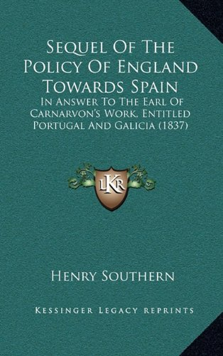 Sequel of the Policy of England Towards Spain: In Answer to the Earl of Carnarvon's Work, Entitled Portugalin Answer to the Earl of Carnarvon's Work, ... and Galicia (1837) and Galicia (1837)