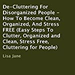 De-Cluttering for Disorganized People: How to Become Clean, Organized, and Stress Free | Lisa Jane