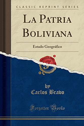La Patria Boliviana Estado Geográfico (Classic Reprint)  [Bravo, Carlos] (Tapa Blanda)