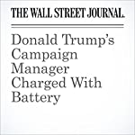 Donald Trump's Campaign Manager Charged With Battery | Beth Reinhard,Patrick O'Connor