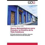 Bases Metodológicas para Estudiar la Historia de la Vida Cotidiana: El Pueblo de Doctrina del Buen Jesús de Petare...